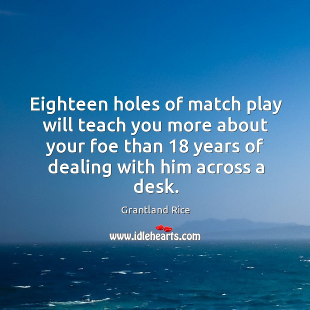 Eighteen holes of match play will teach you more about your foe than 18 years of Image
