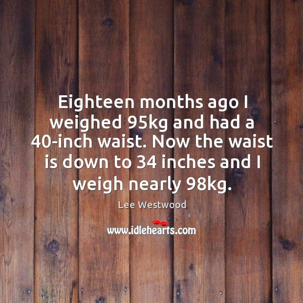 Eighteen months ago I weighed 95kg and had a 40-inch waist. Lee Westwood Picture Quote