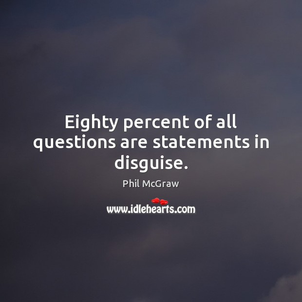 Eighty percent of all questions are statements in disguise. Phil McGraw Picture Quote