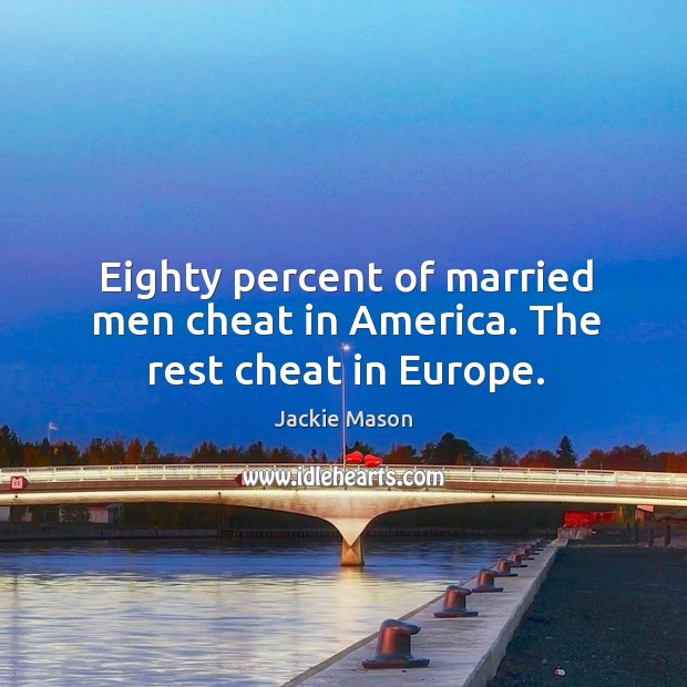 Eighty percent of married men cheat in america. The rest cheat in europe. Image