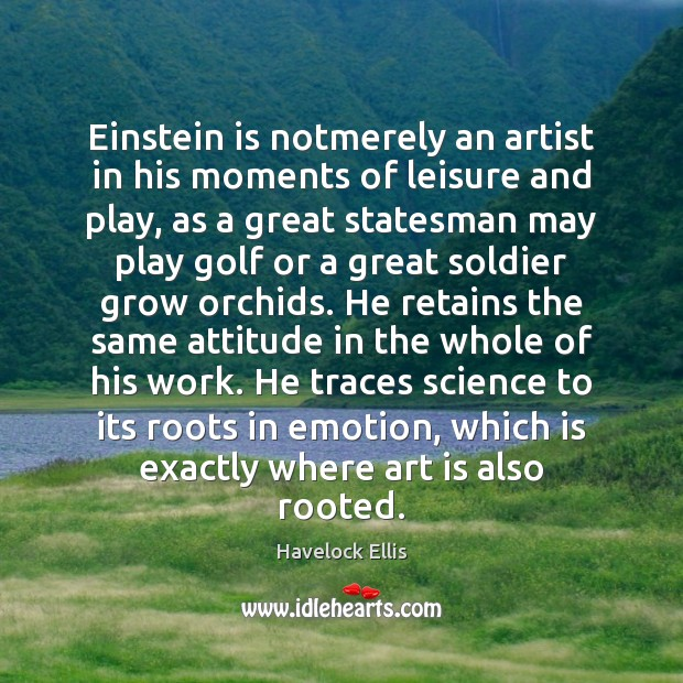 Einstein is notmerely an artist in his moments of leisure and play, Havelock Ellis Picture Quote