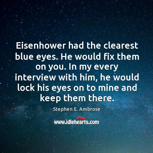 Eisenhower had the clearest blue eyes. He would fix them on you. Stephen E. Ambrose Picture Quote