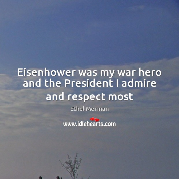 Eisenhower was my war hero and the President I admire and respect most Image