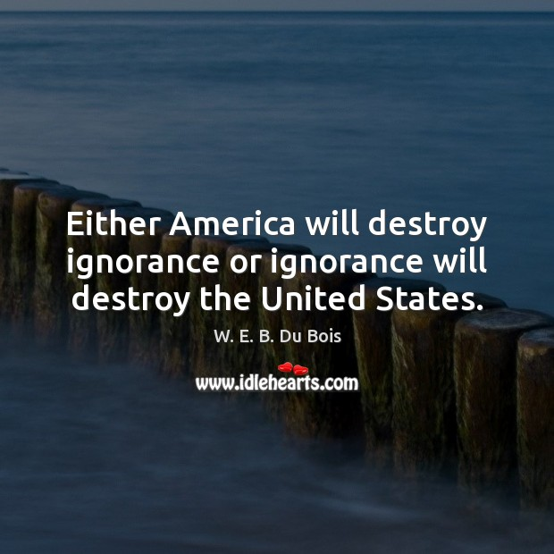 Either America will destroy ignorance or ignorance will destroy the United States. Image