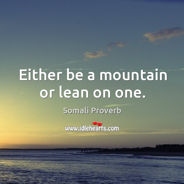 Either be a mountain or lean on one. Somali Proverbs Image