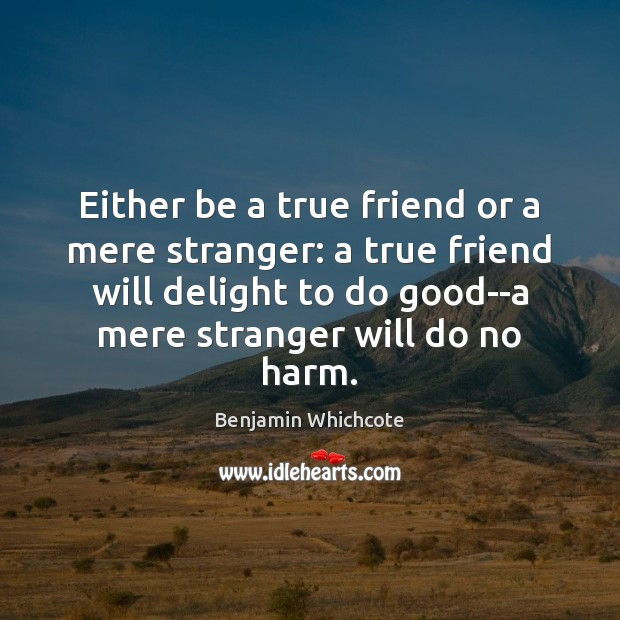 Either be a true friend or a mere stranger: a true friend Benjamin Whichcote Picture Quote