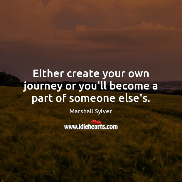 Either create your own journey or you'll become a part of someone else's. Marshall Sylver Picture Quote