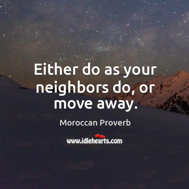 Either do as your neighbors do, or move away. Moroccan Proverbs Image