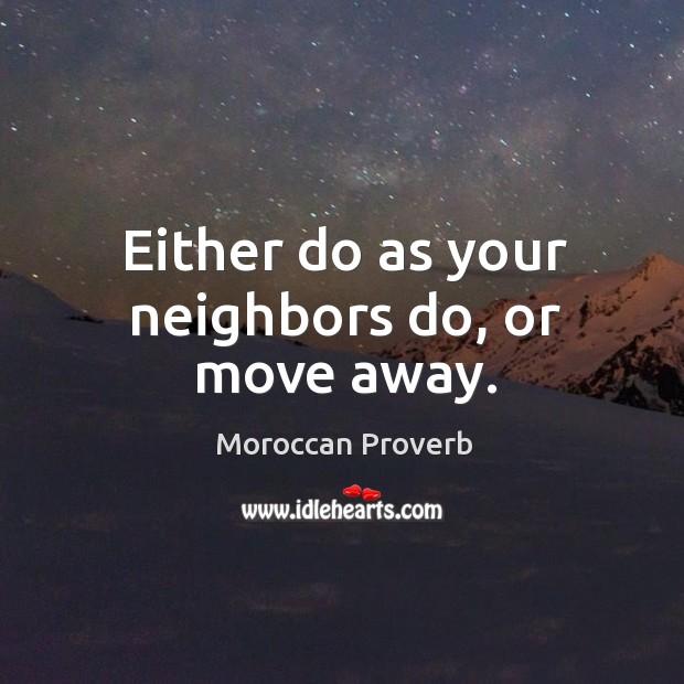 Either do as your neighbors do, or move away. Moroccan Proverbs Image
