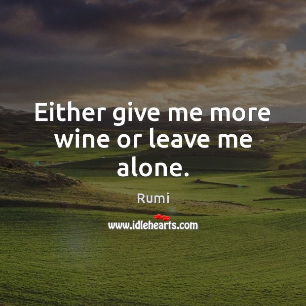 Either give me more wine or leave me alone. Image