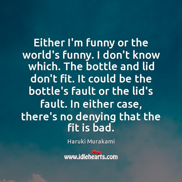 Either I'm funny or the world's funny. I don't know which. The Haruki Murakami Picture Quote