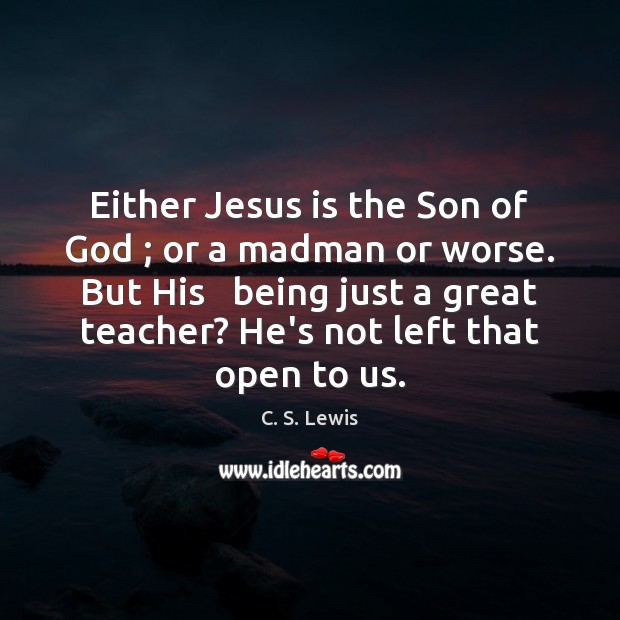 Either Jesus is the Son of God ; or a madman or worse. Image