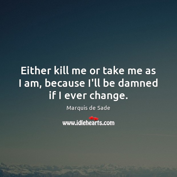 Either kill me or take me as I am, because I'll be damned if I ever change. Marquis de Sade Picture Quote