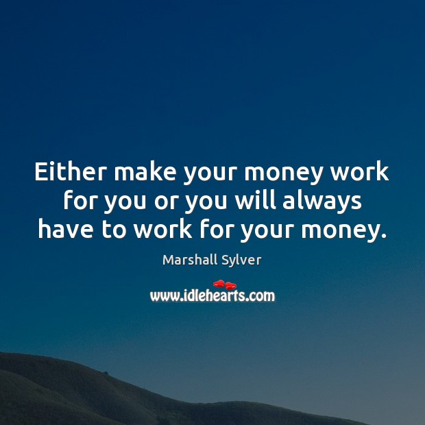 Either make your money work for you or you will always have to work for your money. Image