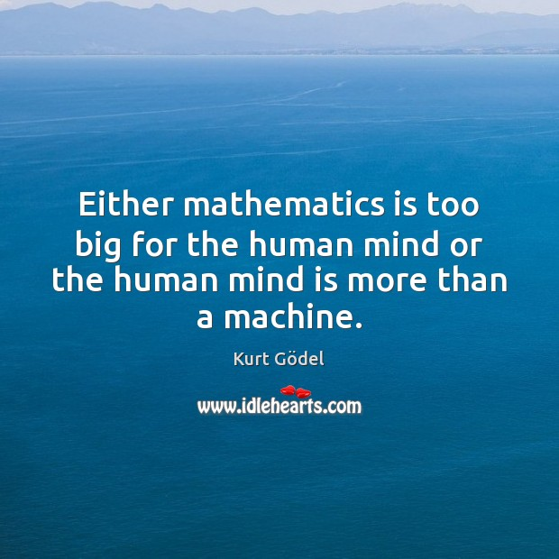 Either mathematics is too big for the human mind or the human mind is more than a machine. Image