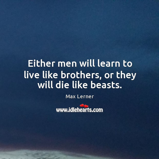 Either men will learn to live like brothers, or they will die like beasts. Max Lerner Picture Quote