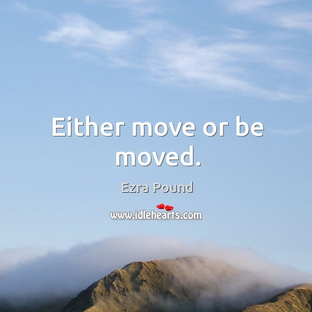 Either move or be moved. Image