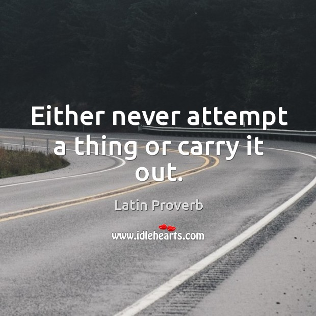 Either never attempt a thing or carry it out. Image