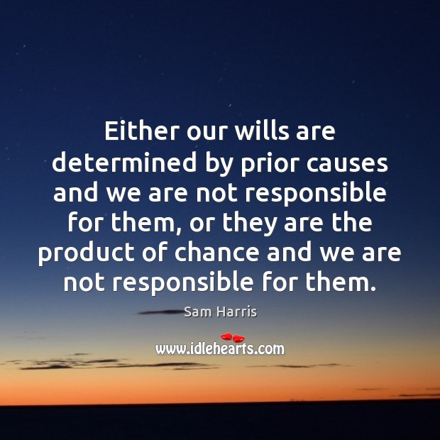 Either our wills are determined by prior causes and we are not Sam Harris Picture Quote