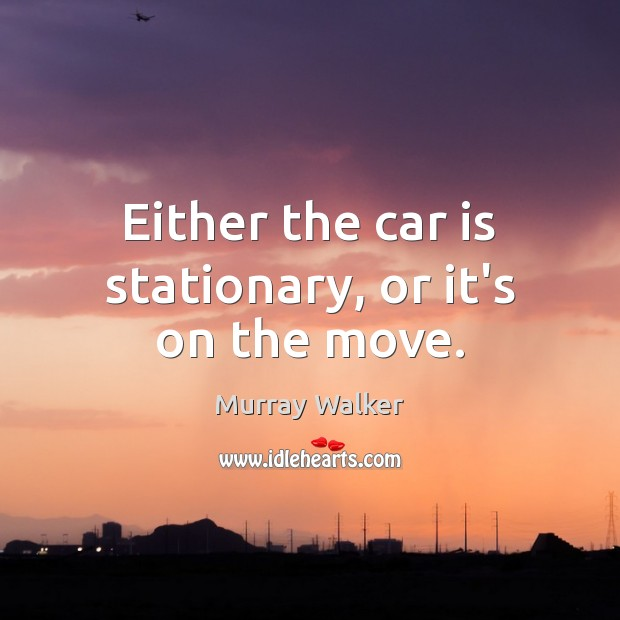 Either the car is stationary, or it's on the move. Car Quotes Image