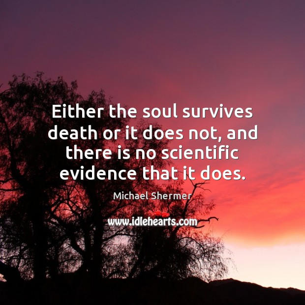Either the soul survives death or it does not, and there is Michael Shermer Picture Quote