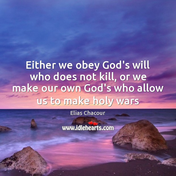 Either we obey God's will who does not kill, or we make Image