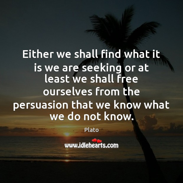 Either we shall find what it is we are seeking or at Image