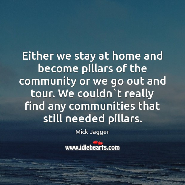 Either we stay at home and become pillars of the community or Mick Jagger Picture Quote