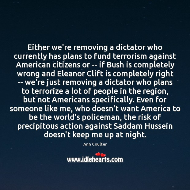 Either we're removing a dictator who currently has plans to fund terrorism Ann Coulter Picture Quote