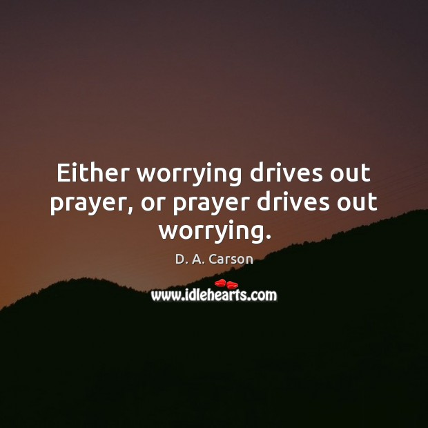 Either worrying drives out prayer, or prayer drives out worrying. Image