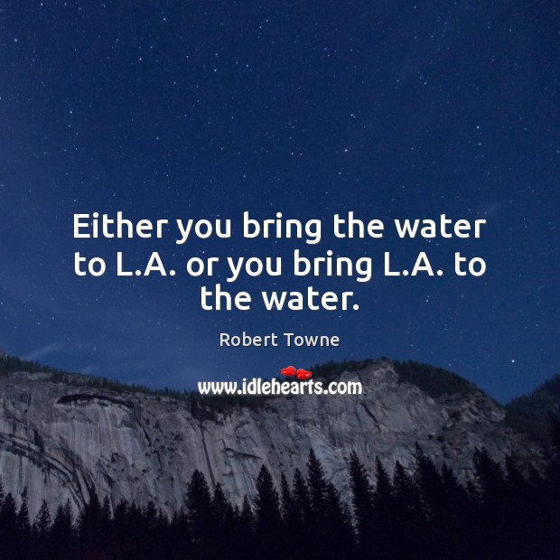 Either you bring the water to L.A. or you bring L.A. to the water. Robert Towne Picture Quote