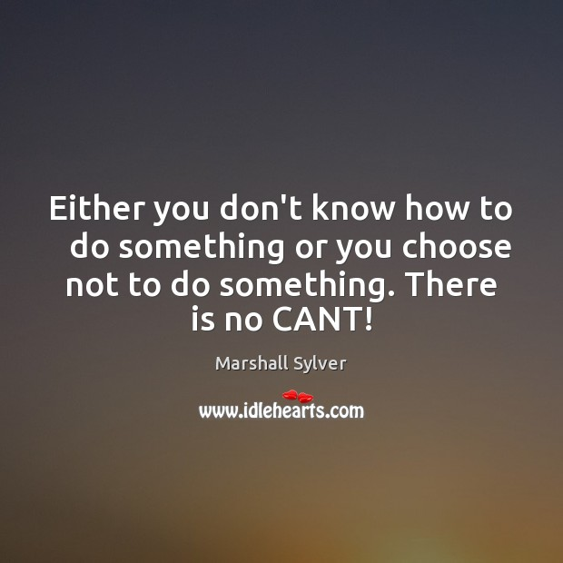 Either you don't know how to   do something or you choose not Marshall Sylver Picture Quote