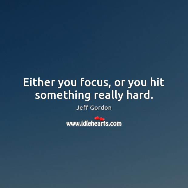 Either you focus, or you hit something really hard. Jeff Gordon Picture Quote