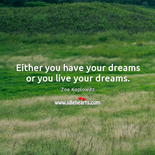 Either you have your dreams or you live your dreams. Image