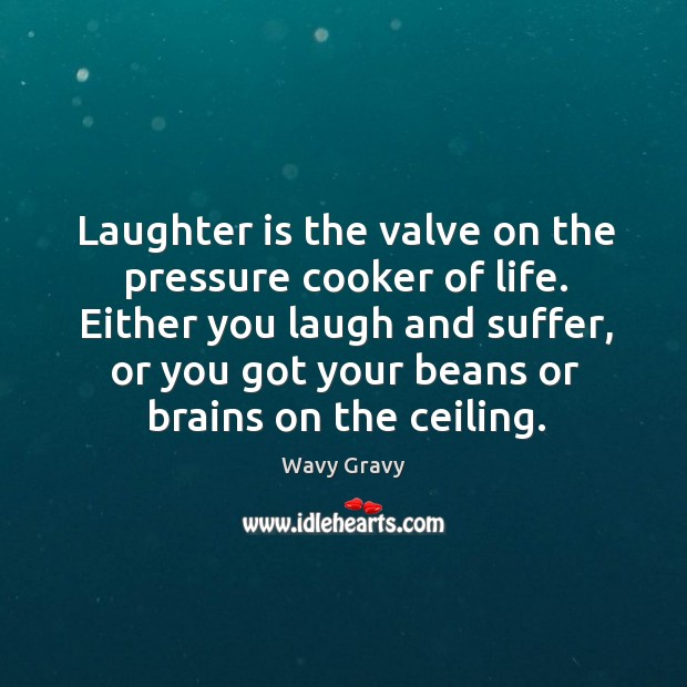 Either you laugh and suffer, or you got your beans or brains on the ceiling. Wavy Gravy Picture Quote