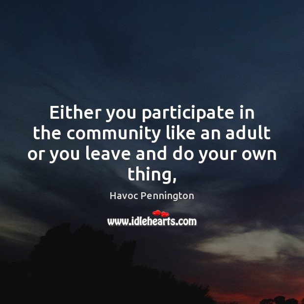 Either you participate in the community like an adult or you leave and do your own thing, Image