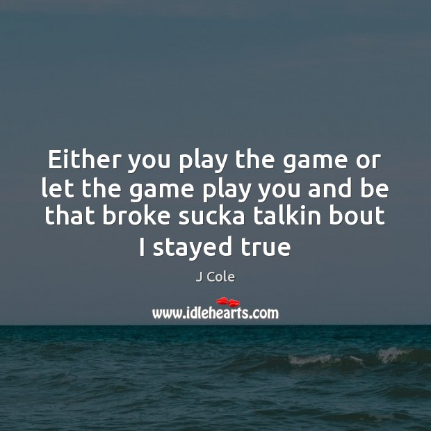 Either you play the game or let the game play you and Image