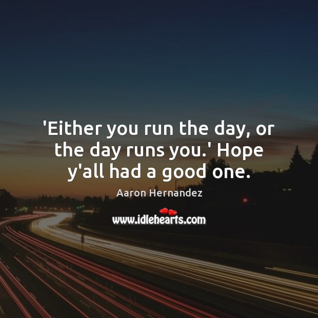 Image, 'Either you run the day, or the day runs you.' Hope y'all had a good one.