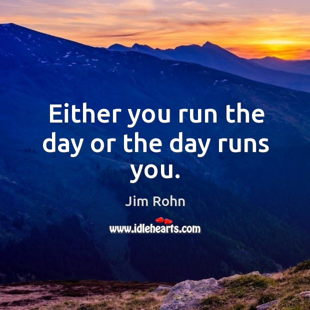 Either you run the day or the day runs you. Image