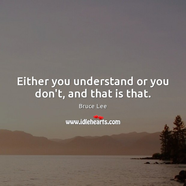 Either you understand or you don't, and that is that. Bruce Lee Picture Quote