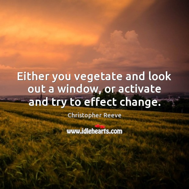 Image, Either you vegetate and look out a window, or activate and try to effect change.