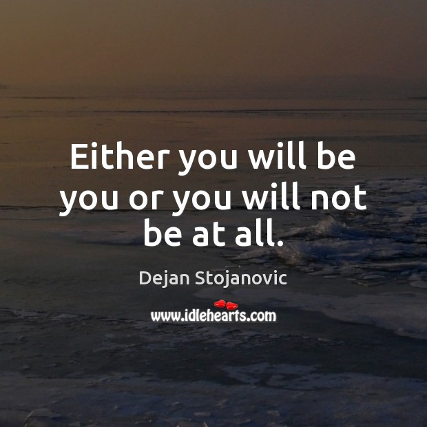 Either you will be you or you will not be at all. Dejan Stojanovic Picture Quote