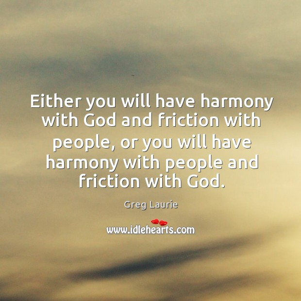 Either you will have harmony with God and friction with people, or Greg Laurie Picture Quote