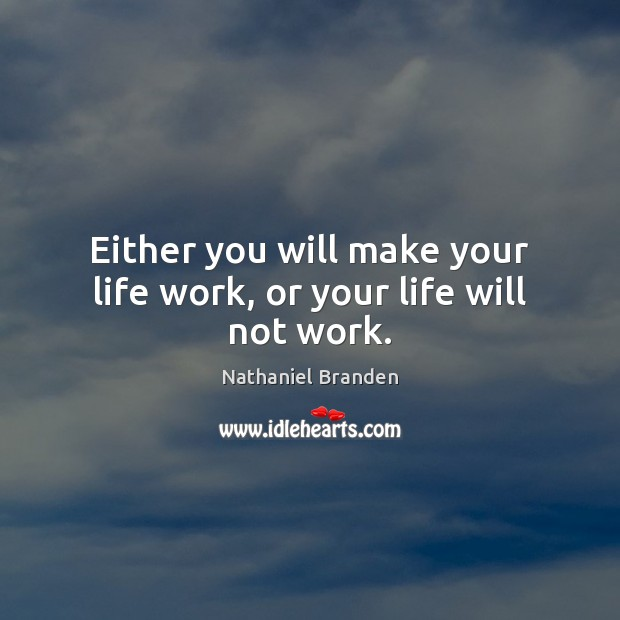 Image, Either you will make your life work, or your life will not work.