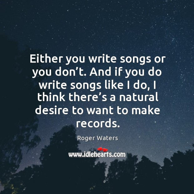 Either you write songs or you don't. And if you do write songs like I do Roger Waters Picture Quote