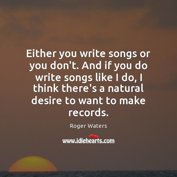 Either you write songs or you don't. And if you do write Roger Waters Picture Quote
