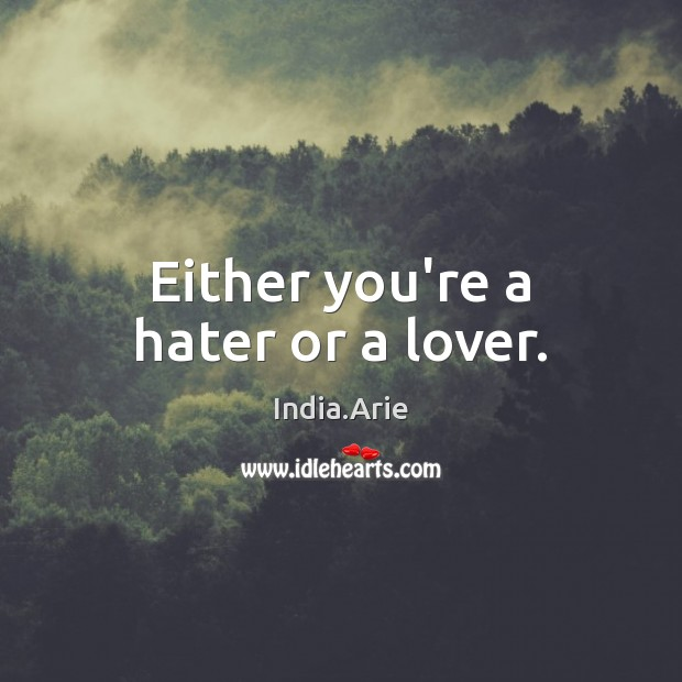 Either you're a hater or a lover. India.Arie Picture Quote