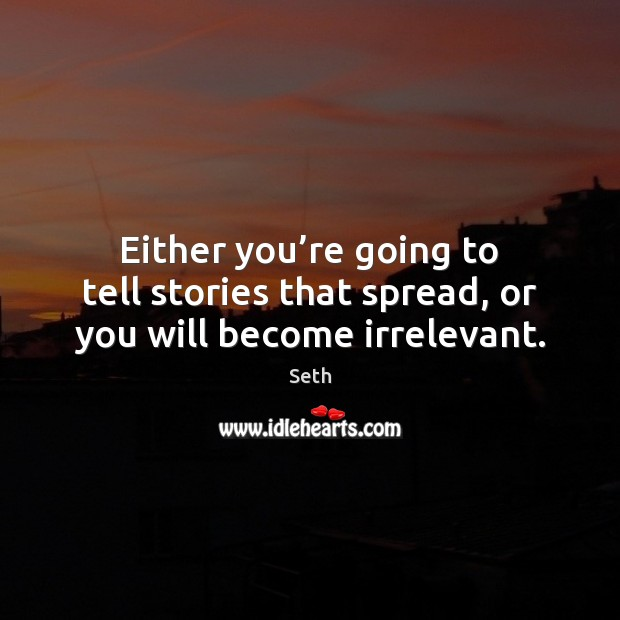 Either you're going to tell stories that spread, or you will become irrelevant. Seth Picture Quote