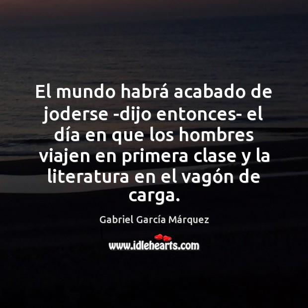 El mundo habrá acabado de joderse -dijo entonces- el día en Gabriel García Márquez Picture Quote