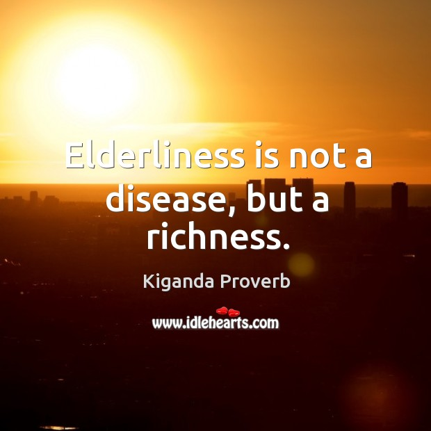 Elderliness is not a disease, but a richness. Kiganda Proverbs Image
